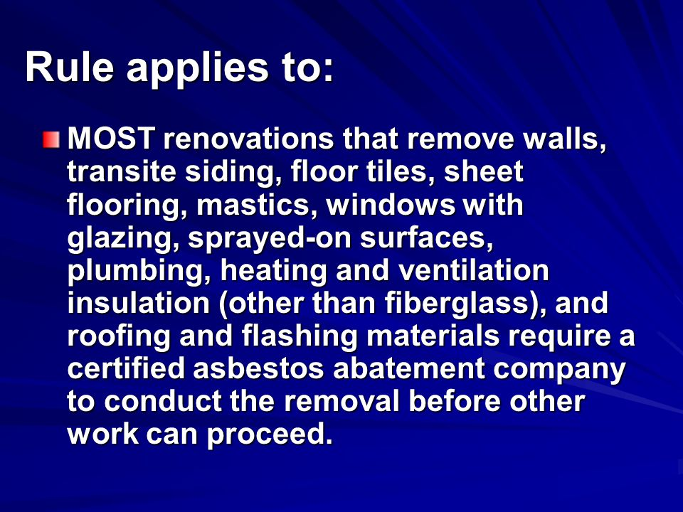 Rule applies to: MOST renovations that remove walls, transite siding, floor tiles, sheet flooring, mastics, windows with glazing, sprayed-on surfaces, plumbing, heating and ventilation insulation (other than fiberglass), and roofing and flashing materials require a certified asbestos abatement company to conduct the removal before other work can proceed.