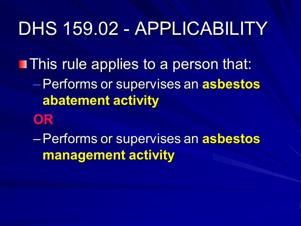 DHS 159.02 - APPLICABILITY This rule applies to a person that: –Performs or supervises an asbestos abatement activity OR –Performs or supervises an asbestos management activity