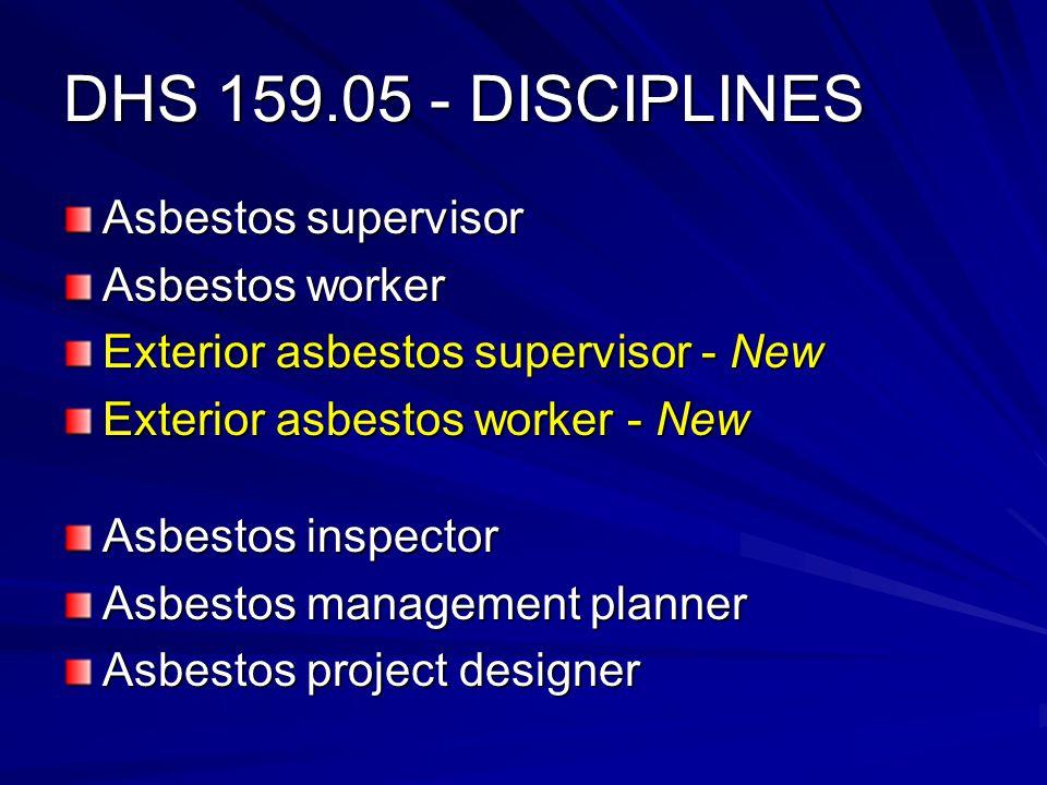DHS 159.05 - DISCIPLINES Asbestos supervisor Asbestos worker Exterior asbestos supervisor - New Exterior asbestos worker - New Asbestos inspector Asbestos management planner Asbestos project designer