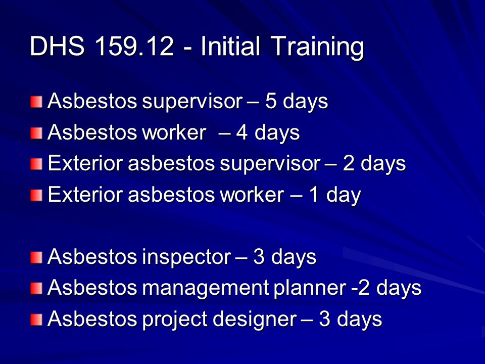 DHS 159.12 - Initial Training Asbestos supervisor – 5 days Asbestos worker – 4 days Exterior asbestos supervisor – 2 days Exterior asbestos worker – 1 day Asbestos inspector – 3 days Asbestos management planner -2 days Asbestos project designer – 3 days