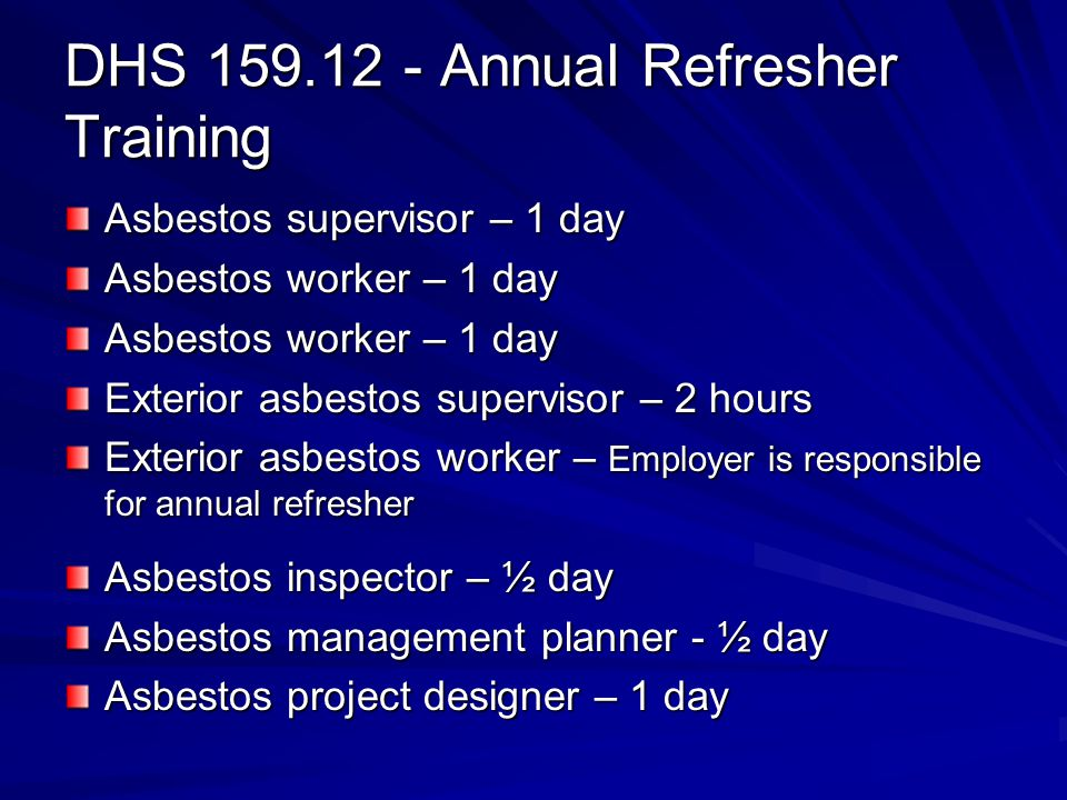 DHS 159.12 - Annual Refresher Training Asbestos supervisor – 1 day Asbestos worker – 1 day Exterior asbestos supervisor – 2 hours Exterior asbestos worker – Employer is responsible for annual refresher Asbestos inspector – ½ day Asbestos management planner - ½ day Asbestos project designer – 1 day