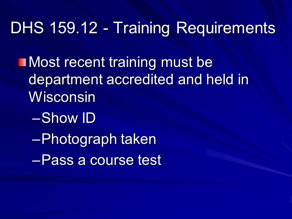 DHS 159.12 - Training Requirements Most recent training must be department accredited and held in Wisconsin –Show ID –Photograph taken –Pass a course test