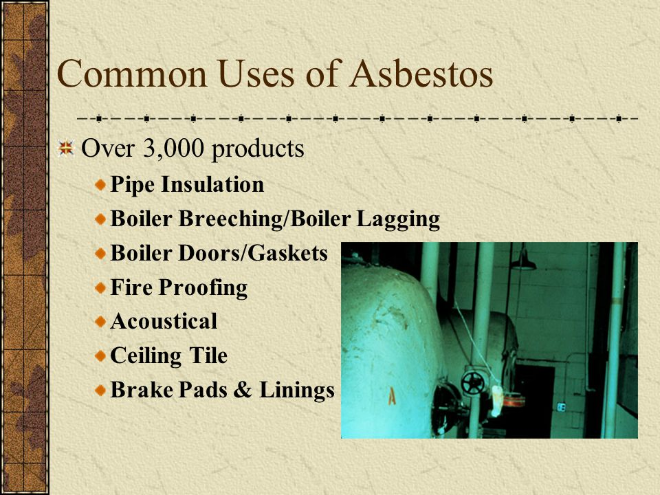 Common Uses of Asbestos Over 3,000 products Pipe Insulation Boiler Breeching/Boiler Lagging Boiler Doors/Gaskets Fire Proofing Acoustical Ceiling Tile Brake Pads & Linings