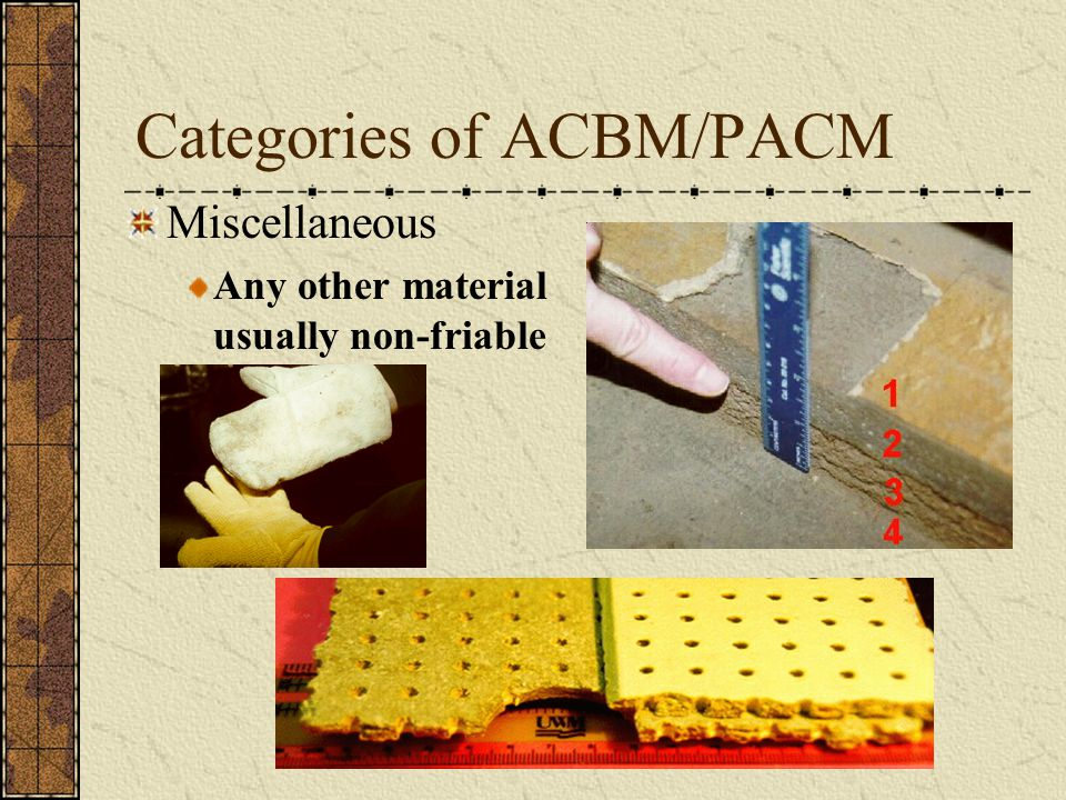 Categories of ACBM/PACM Miscellaneous Any other material usually non-friable