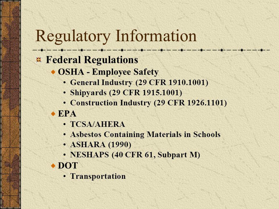 Regulatory Information Federal Regulations OSHA - Employee Safety General Industry (29 CFR 1910.1001) Shipyards (29 CFR 1915.1001) Construction Industry (29 CFR 1926.1101) EPA TCSA/AHERA Asbestos Containing Materials in Schools ASHARA (1990) NESHAPS (40 CFR 61, Subpart M) DOT Transportation