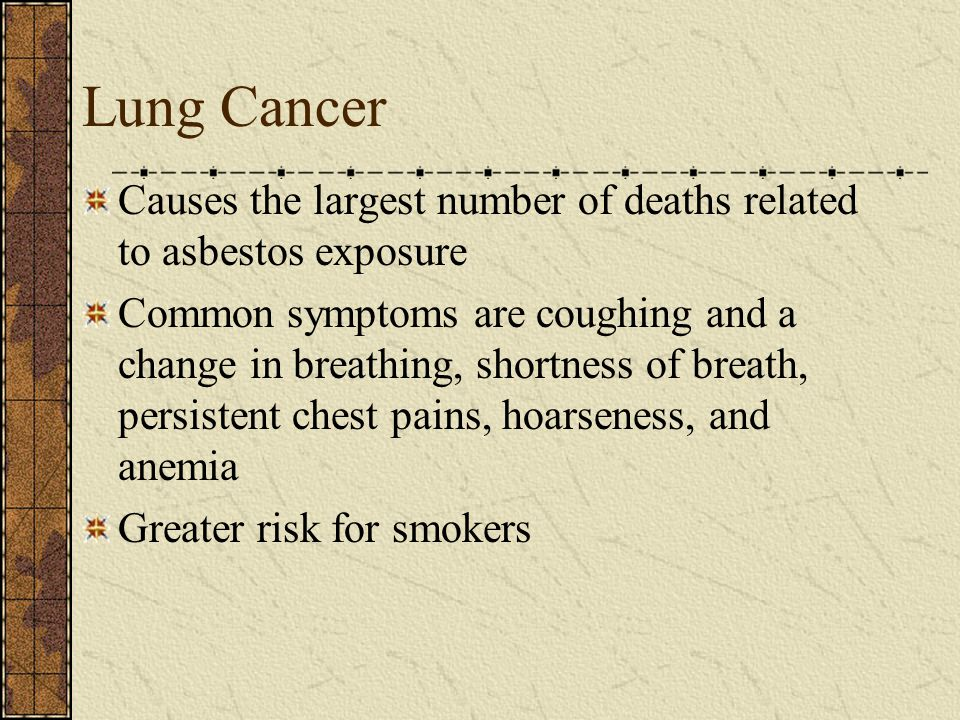 Lung Cancer Causes the largest number of deaths related to asbestos exposure Common symptoms are coughing and a change in breathing, shortness of breath, persistent chest pains, hoarseness, and anemia Greater risk for smokers