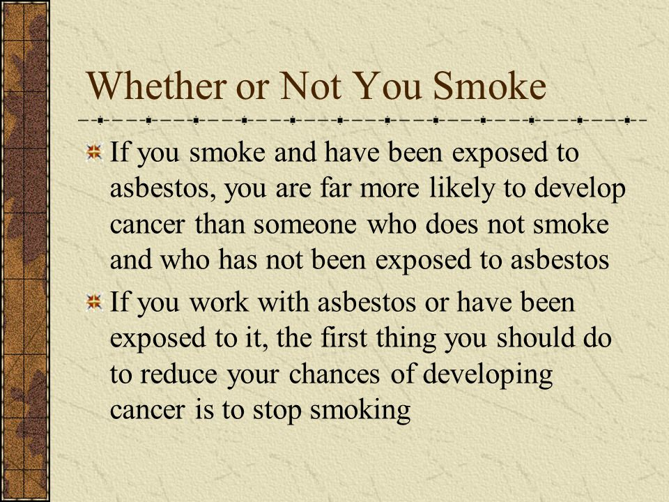 Whether or Not You Smoke If you smoke and have been exposed to asbestos, you are far more likely to develop cancer than someone who does not smoke and who has not been exposed to asbestos If you work with asbestos or have been exposed to it, the first thing you should do to reduce your chances of developing cancer is to stop smoking