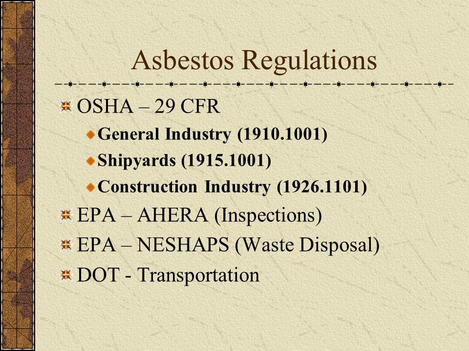 Asbestos Regulations OSHA – 29 CFR General Industry (1910.1001) Shipyards (1915.1001) Construction Industry (1926.1101) EPA – AHERA (Inspections) EPA – NESHAPS (Waste Disposal) DOT - Transportation