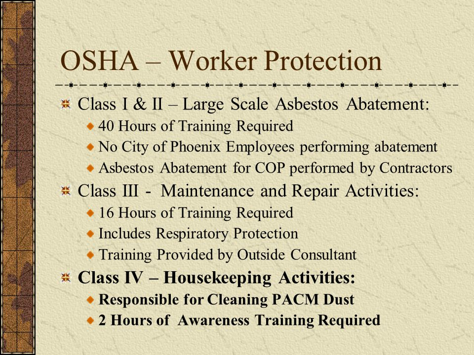 OSHA – Worker Protection Class I & II – Large Scale Asbestos Abatement: 40 Hours of Training Required No City of Phoenix Employees performing abatement Asbestos Abatement for COP performed by Contractors Class III - Maintenance and Repair Activities: 16 Hours of Training Required Includes Respiratory Protection Training Provided by Outside Consultant Class IV – Housekeeping Activities: Responsible for Cleaning PACM Dust 2 Hours of Awareness Training Required