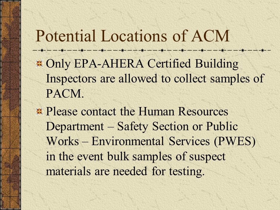 Potential Locations of ACM Only EPA-AHERA Certified Building Inspectors are allowed to collect samples of PACM.