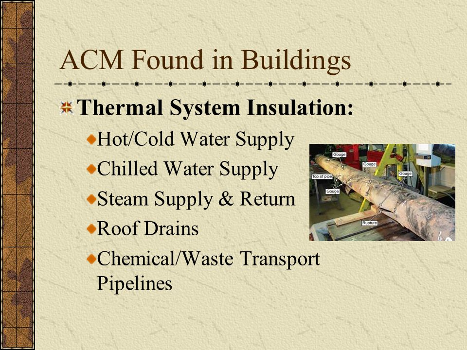 ACM Found in Buildings Thermal System Insulation: Hot/Cold Water Supply Chilled Water Supply Steam Supply & Return Roof Drains Chemical/Waste Transport Pipelines