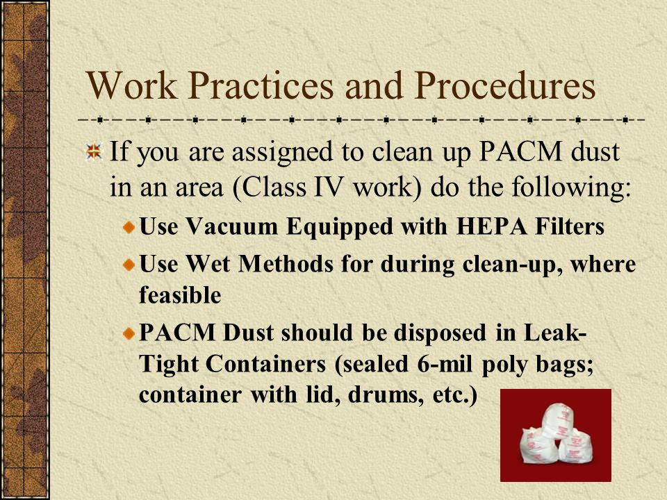 Work Practices and Procedures If you are assigned to clean up PACM dust in an area (Class IV work) do the following: Use Vacuum Equipped with HEPA Filters Use Wet Methods for during clean-up, where feasible PACM Dust should be disposed in Leak- Tight Containers (sealed 6-mil poly bags; container with lid, drums, etc.)