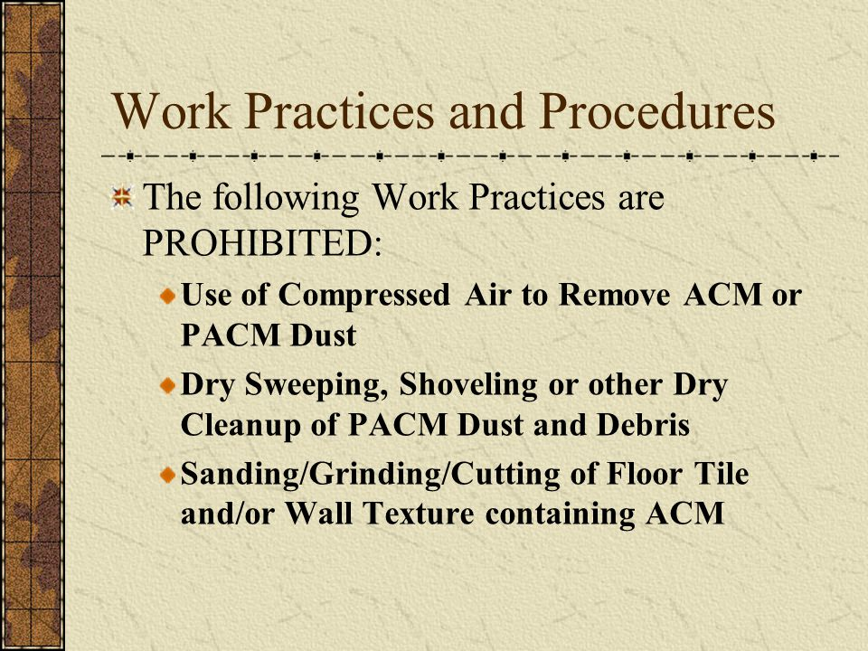 Work Practices and Procedures The following Work Practices are PROHIBITED: Use of Compressed Air to Remove ACM or PACM Dust Dry Sweeping, Shoveling or other Dry Cleanup of PACM Dust and Debris Sanding/Grinding/Cutting of Floor Tile and/or Wall Texture containing ACM