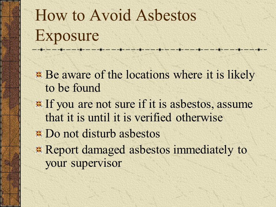 How to Avoid Asbestos Exposure Be aware of the locations where it is likely to be found If you are not sure if it is asbestos, assume that it is until it is verified otherwise Do not disturb asbestos Report damaged asbestos immediately to your supervisor