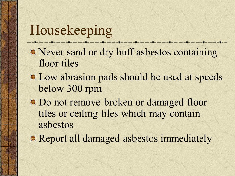 Housekeeping Never sand or dry buff asbestos containing floor tiles Low abrasion pads should be used at speeds below 300 rpm Do not remove broken or damaged floor tiles or ceiling tiles which may contain asbestos Report all damaged asbestos immediately