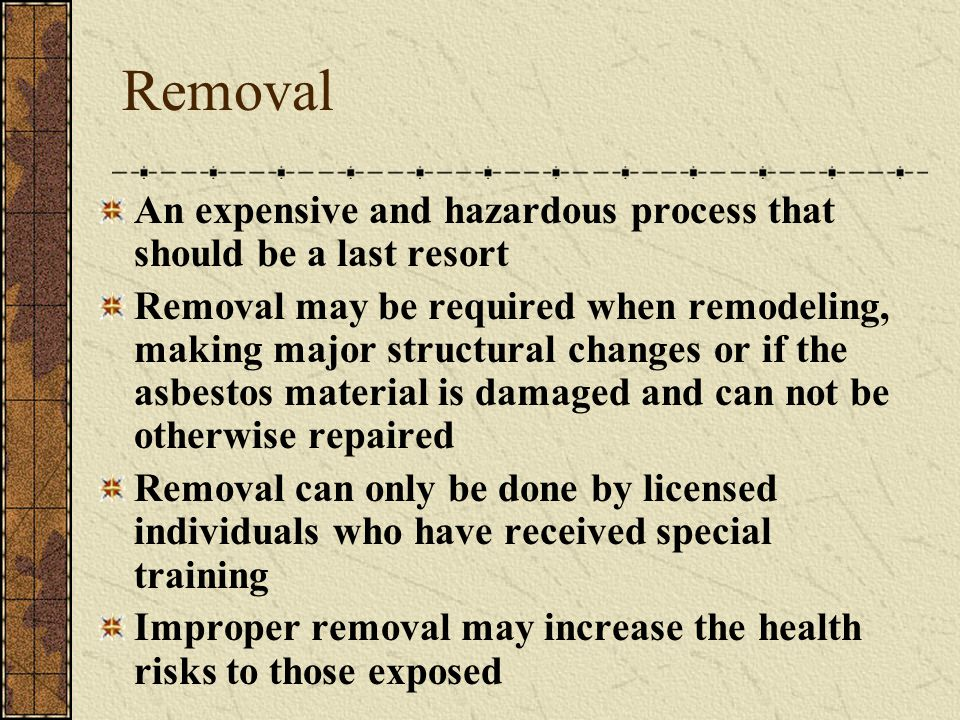 Removal An expensive and hazardous process that should be a last resort Removal may be required when remodeling, making major structural changes or if the asbestos material is damaged and can not be otherwise repaired Removal can only be done by licensed individuals who have received special training Improper removal may increase the health risks to those exposed