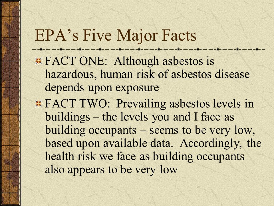EPAs Five Major Facts FACT ONE: Although asbestos is hazardous, human risk of asbestos disease depends upon exposure FACT TWO: Prevailing asbestos levels in buildings – the levels you and I face as building occupants – seems to be very low, based upon available data.