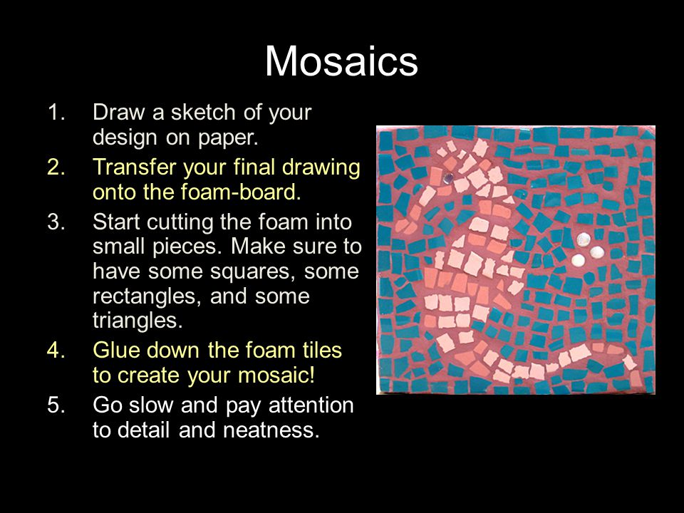 1.Draw a sketch of your design on paper. 2.Transfer your final drawing onto the foam-board. 3.Start cutting the foam into small pieces. Make sure to h