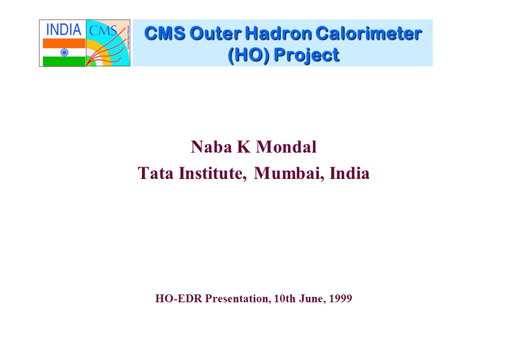 CMS Outer Hadron Calorimeter (HO) Project Naba K Mondal Tata Institute, Mumbai, India HO-EDR Presentation, 10th June, 1999