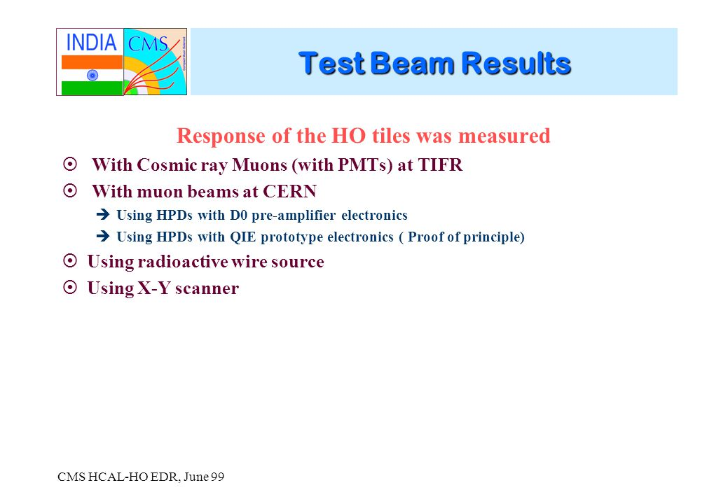 CMS HCAL-HO EDR, June 99 Test Beam Results Response of the HO tiles was measured With Cosmic ray Muons (with PMTs) at TIFR With muon beams at CERN Using HPDs with D0 pre-amplifier electronics Using HPDs with QIE prototype electronics ( Proof of principle) Using radioactive wire source Using X-Y scanner