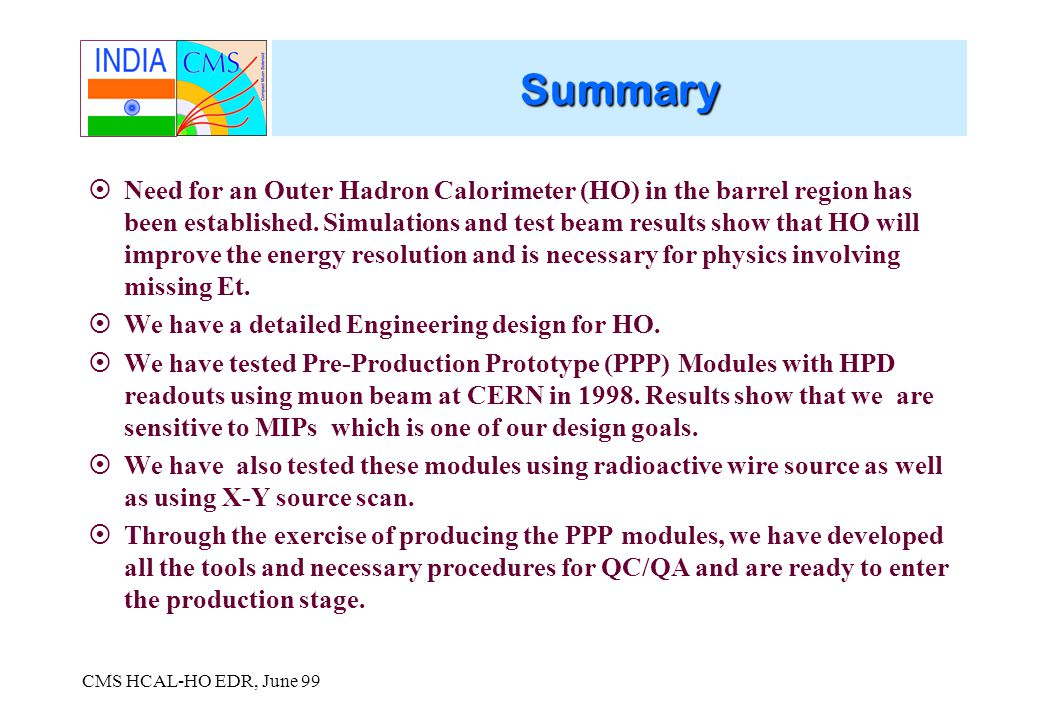 CMS HCAL-HO EDR, June 99 Summary Need for an Outer Hadron Calorimeter (HO) in the barrel region has been established.