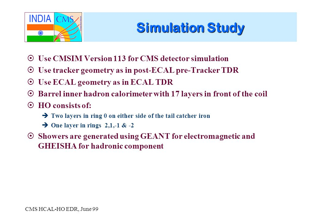 CMS HCAL-HO EDR, June 99 Simulation Study Use CMSIM Version 113 for CMS detector simulation Use tracker geometry as in post-ECAL pre-Tracker TDR Use ECAL geometry as in ECAL TDR Barrel inner hadron calorimeter with 17 layers in front of the coil HO consists of: Two layers in ring 0 on either side of the tail catcher iron One layer in rings 2,1,-1 & -2 Showers are generated using GEANT for electromagnetic and GHEISHA for hadronic component