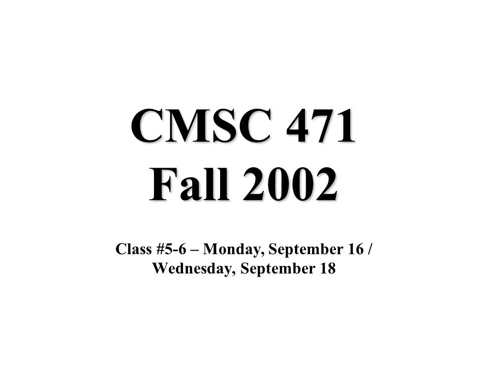 CMSC 471 Fall 2002 Class #5-6 – Monday, September 16 / Wednesday, September 18