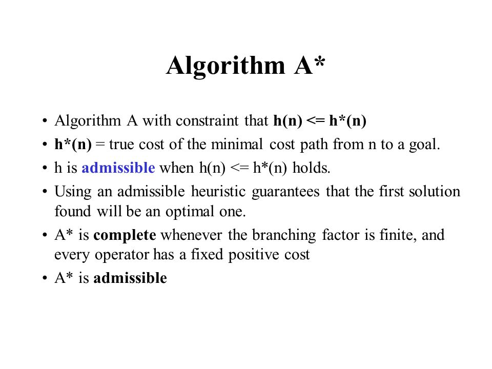 Algorithm A* Algorithm A with constraint that h(n) <= h*(n) h*(n) = true cost of the minimal cost path from n to a goal. h is admissible when h(n) <=