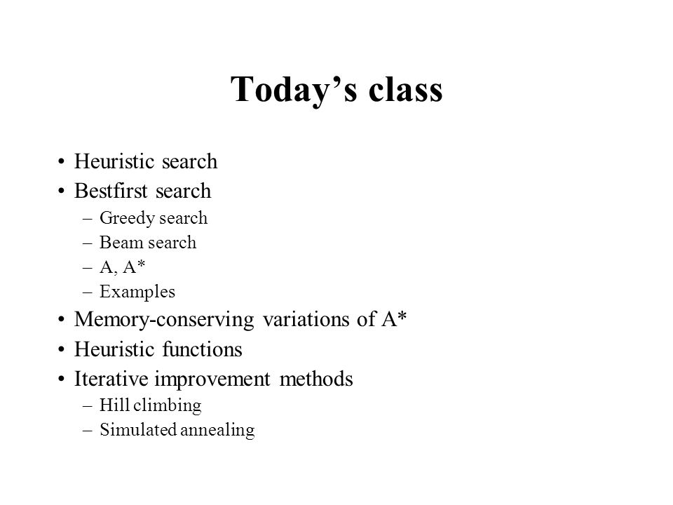 Todays class Heuristic search Bestfirst search –Greedy search –Beam search –A, A* –Examples Memory-conserving variations of A* Heuristic functions Ite