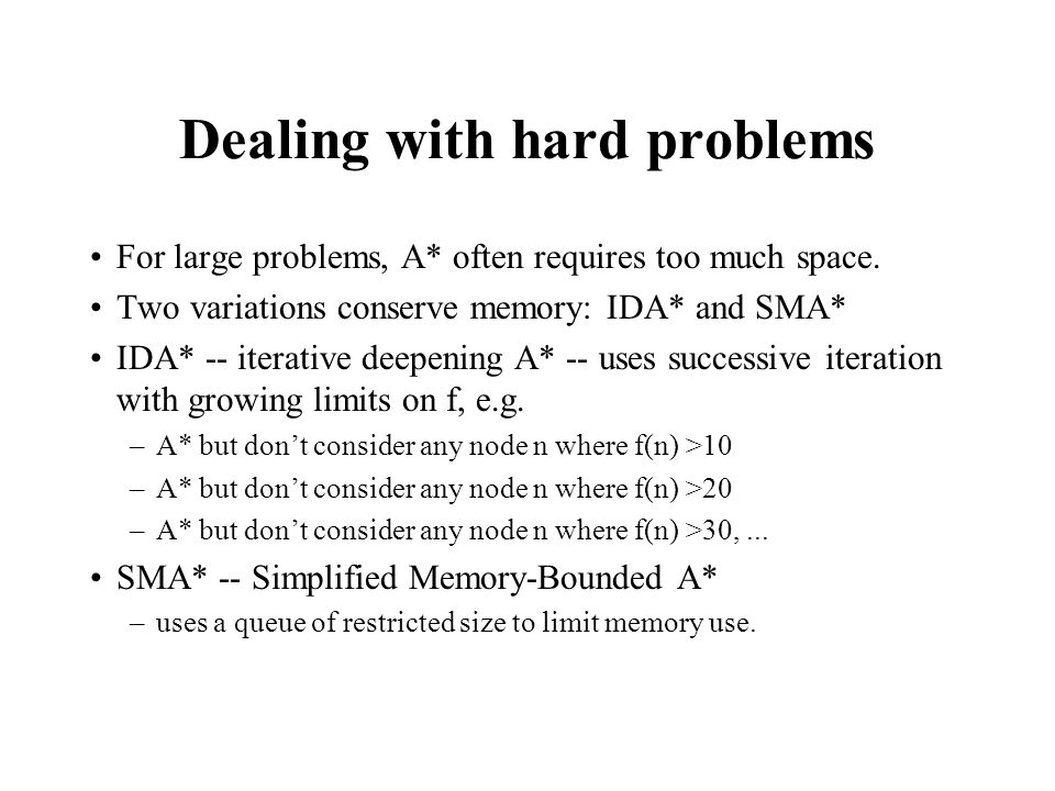 Dealing with hard problems For large problems, A* often requires too much space. Two variations conserve memory: IDA* and SMA* IDA* -- iterative deepe