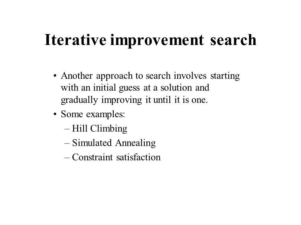Iterative improvement search Another approach to search involves starting with an initial guess at a solution and gradually improving it until it is o