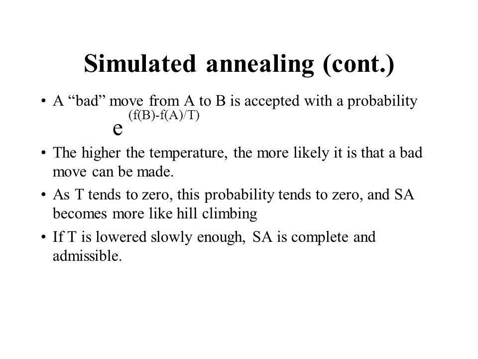 Simulated annealing (cont.) A bad move from A to B is accepted with a probability (f(B)-f(A)/T) e The higher the temperature, the more likely it is th