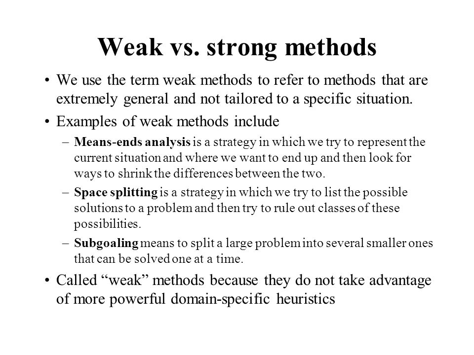 Weak vs. strong methods We use the term weak methods to refer to methods that are extremely general and not tailored to a specific situation. Examples