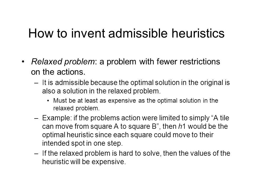 How to invent admissible heuristics Relaxed problem: a problem with fewer restrictions on the actions.