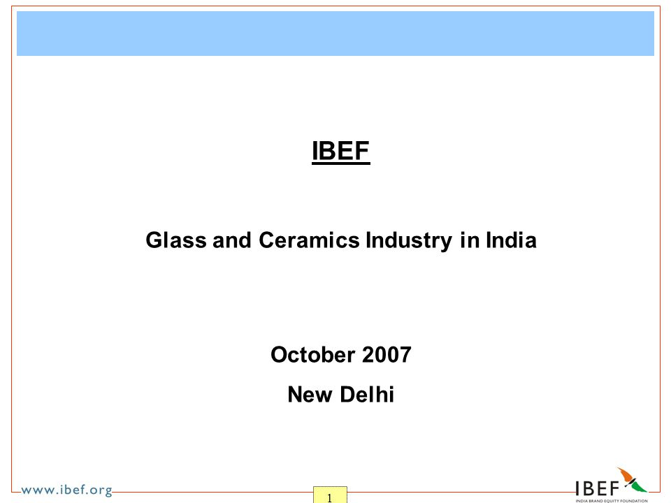1 IBEF Glass and Ceramics Industry in India October 2007 New Delhi