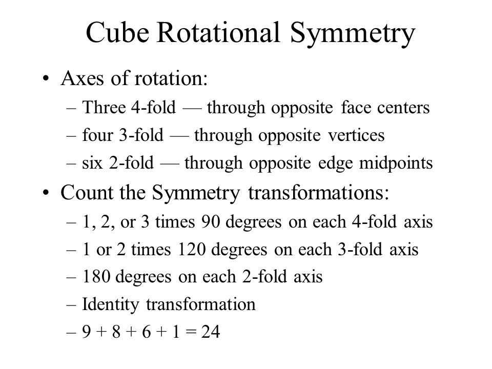 Cube Rotational Symmetry Axes of rotation: –Three 4-fold through opposite face centers –four 3-fold through opposite vertices –six 2-fold through oppo