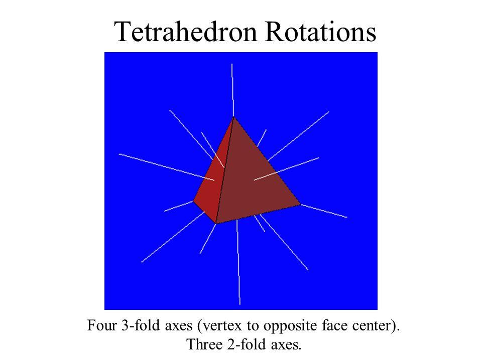 Tetrahedron Rotations Four 3-fold axes (vertex to opposite face center). Three 2-fold axes.