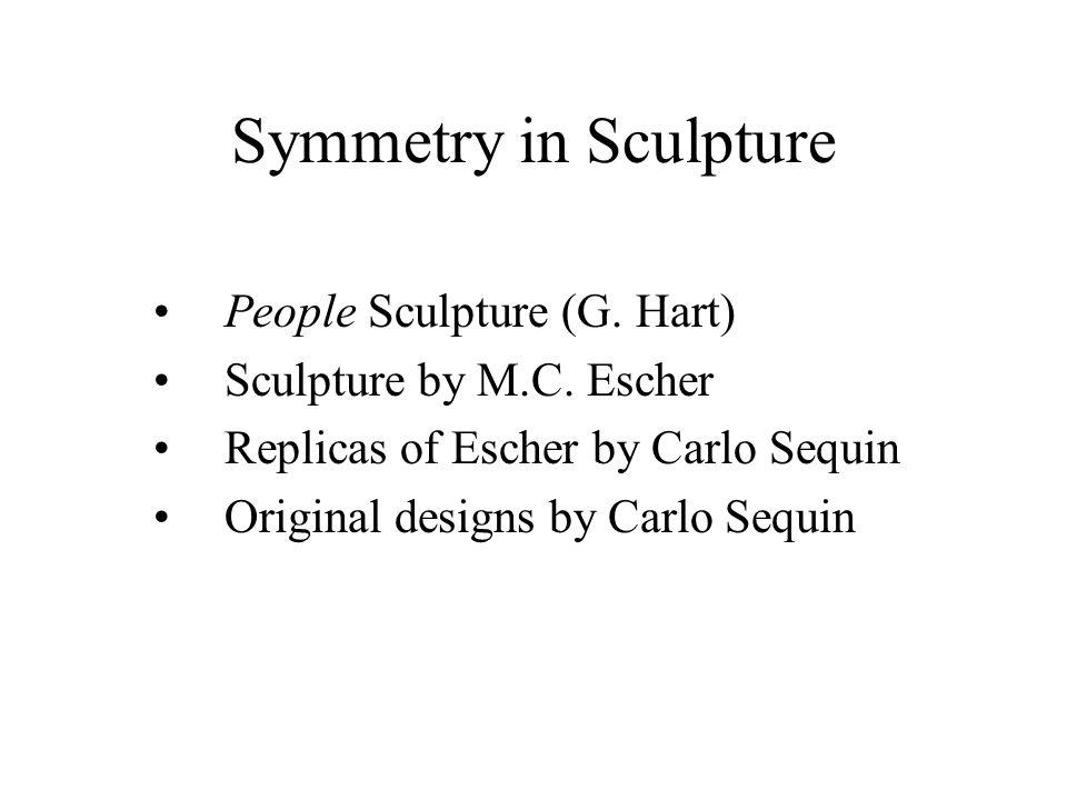 Symmetry in Sculpture People Sculpture (G. Hart) Sculpture by M.C. Escher Replicas of Escher by Carlo Sequin Original designs by Carlo Sequin