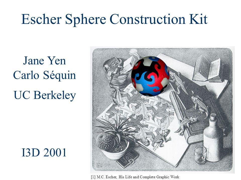 Jane Yen Carlo Séquin UC Berkeley I3D 2001 [1] M.C. Escher, His Life and Complete Graphic Work Escher Sphere Construction Kit