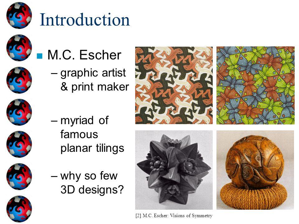 Introduction n M.C. Escher –graphic artist & print maker –myriad of famous planar tilings –why so few 3D designs? [2] M.C. Escher: Visions of Symmetry