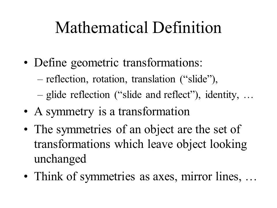 Mathematical Definition Define geometric transformations: –reflection, rotation, translation (slide), –glide reflection (slide and reflect), identity,