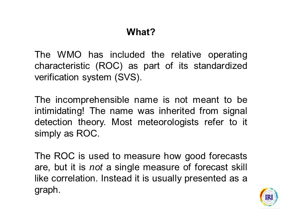What? The WMO has included the relative operating characteristic (ROC) as part of its standardized verification system (SVS). The incomprehensible nam