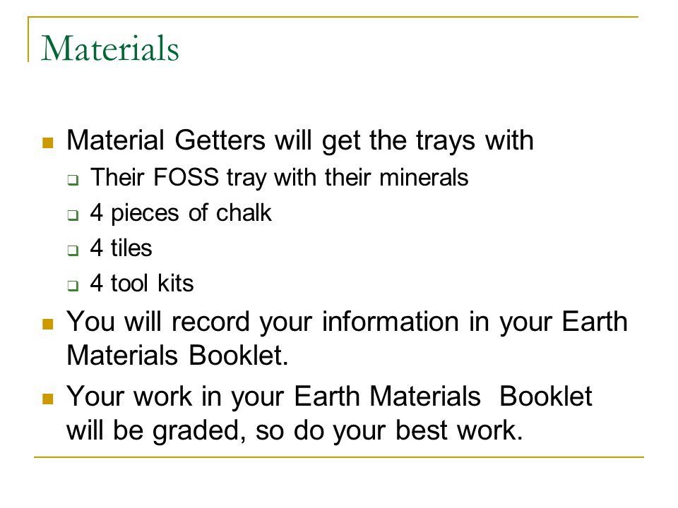 Materials Material Getters will get the trays with Their FOSS tray with their minerals 4 pieces of chalk 4 tiles 4 tool kits You will record your info
