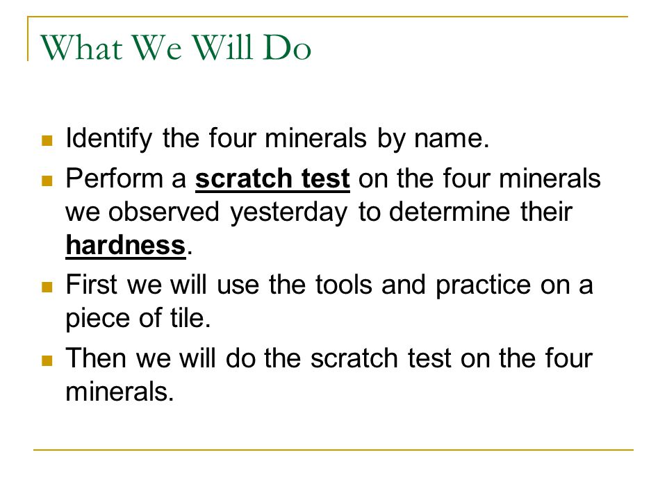 What We Will Do Identify the four minerals by name. Perform a scratch test on the four minerals we observed yesterday to determine their hardness. Fir