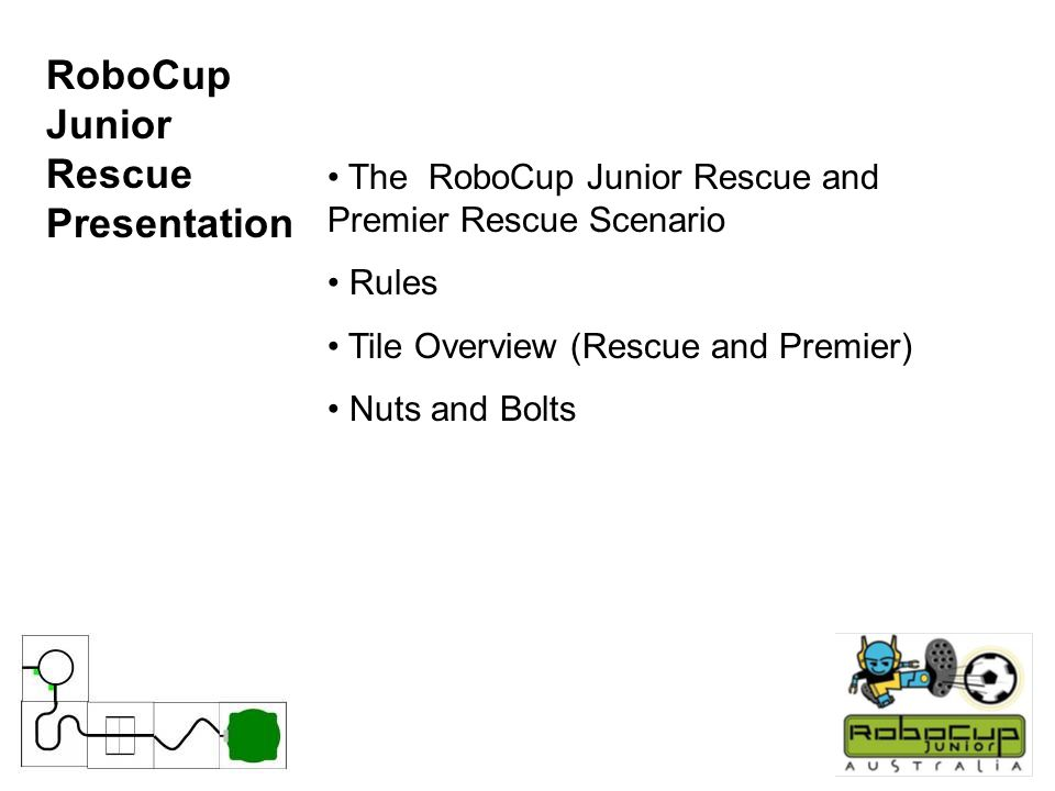 RoboCup Junior Rescue Presentation The RoboCup Junior Rescue and Premier Rescue Scenario Rules Tile Overview (Rescue and Premier) Nuts and Bolts
