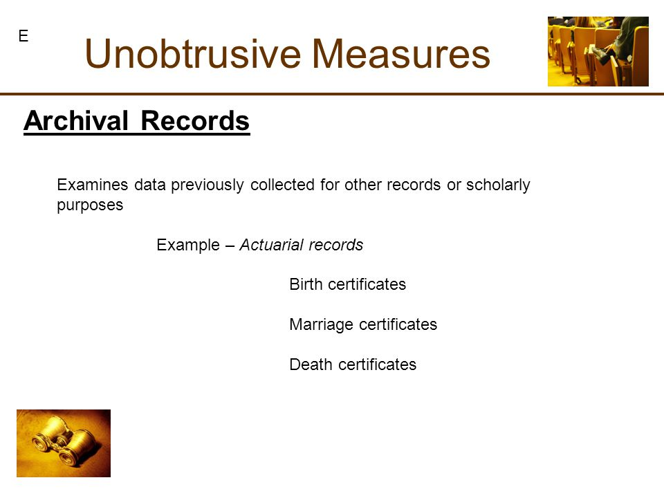 Archival Records Unobtrusive Measures Examines data previously collected for other records or scholarly purposes Example – Actuarial records Birth certificates Marriage certificates Death certificates E