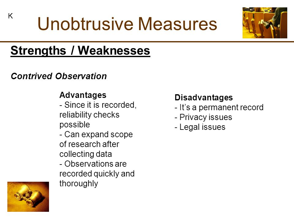 Unobtrusive Measures K Strengths / Weaknesses Contrived Observation Advantages - Since it is recorded, reliability checks possible - Can expand scope