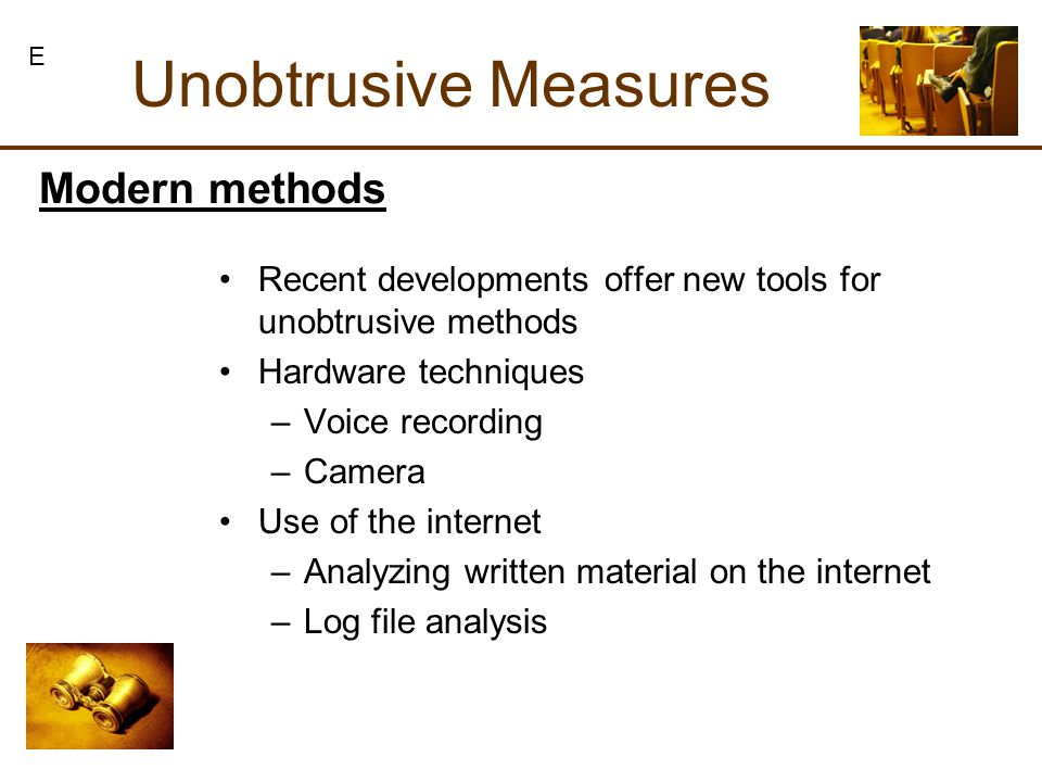 Unobtrusive Measures Modern methods Recent developments offer new tools for unobtrusive methods Hardware techniques –Voice recording –Camera Use of the internet –Analyzing written material on the internet –Log file analysis E