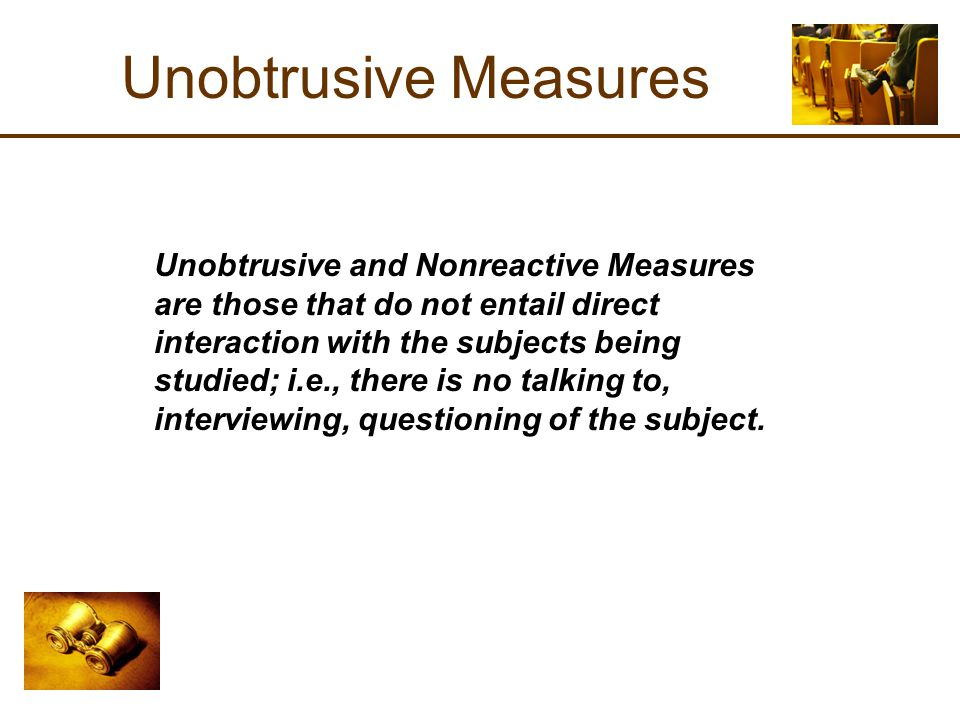 Unobtrusive Measures Unobtrusive and Nonreactive Measures are those that do not entail direct interaction with the subjects being studied; i.e., there is no talking to, interviewing, questioning of the subject.