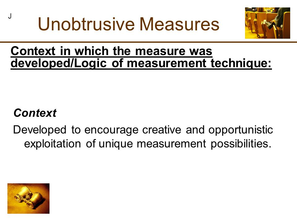Context Developed to encourage creative and opportunistic exploitation of unique measurement possibilities. Unobtrusive Measures J Context in which th